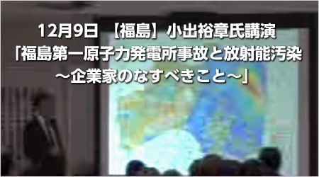 12月9日【福島】小出裕章氏講演「福島第一原子力発電所事故と放射能汚染 ~企業家のなすべきこと~」
